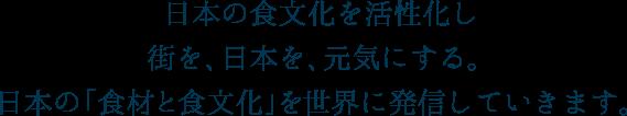 日本の食文化を活性化し街を、日本を、元気にする。日本の「食材と食文化」を世界に発信していきます。